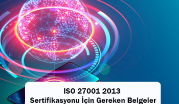 ISO 27001 2013 Sertifikasyonu İçin Gereken Belgeler